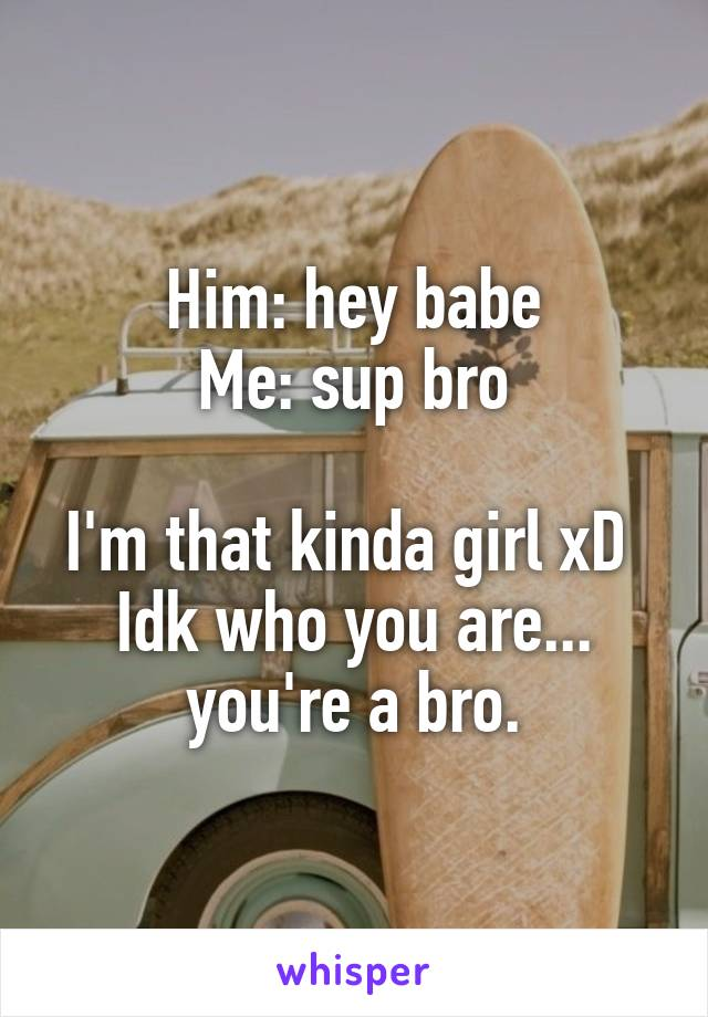 Him: hey babe Me: sup bro  I'm that kinda girl xD  Idk who you are... you're a bro.
