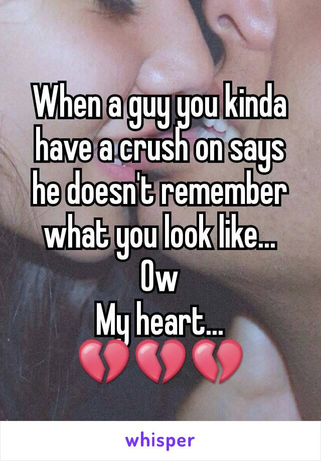 When a guy you kinda have a crush on says he doesn't remember what you look like... Ow My heart... 💔💔💔