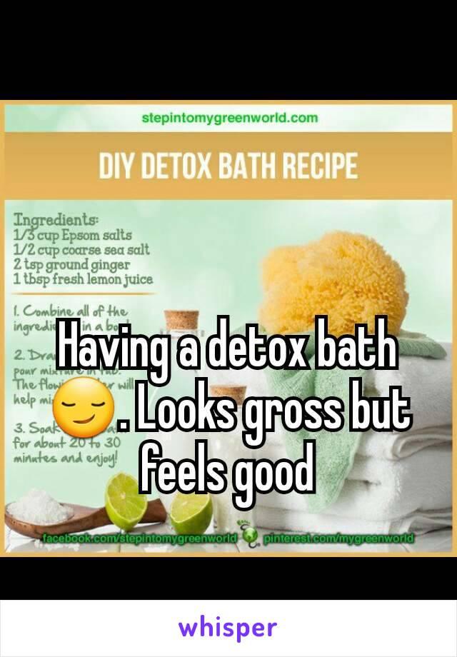 Having a detox bath 😏. Looks gross but feels good