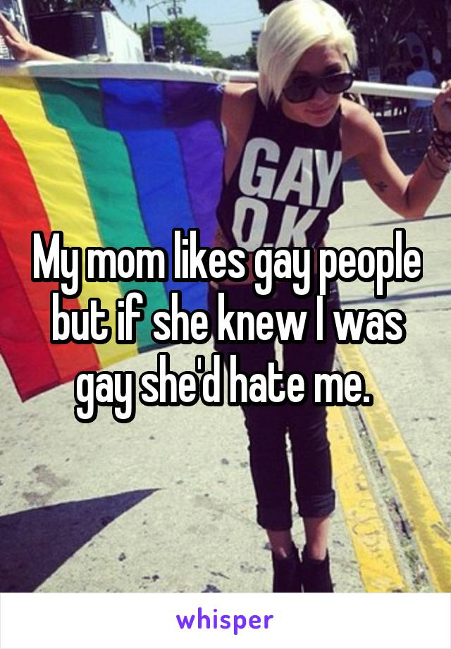 My mom likes gay people but if she knew I was gay she'd hate me.