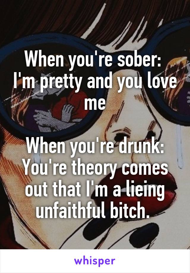 When you're sober:  I'm pretty and you love me  When you're drunk: You're theory comes out that I'm a lieing unfaithful bitch.