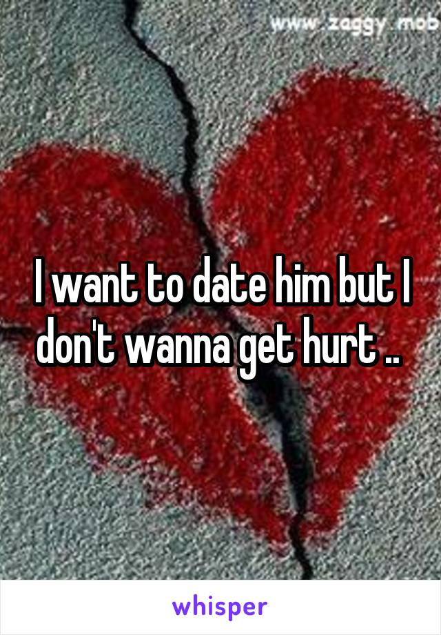 I want to date him but I don't wanna get hurt ..