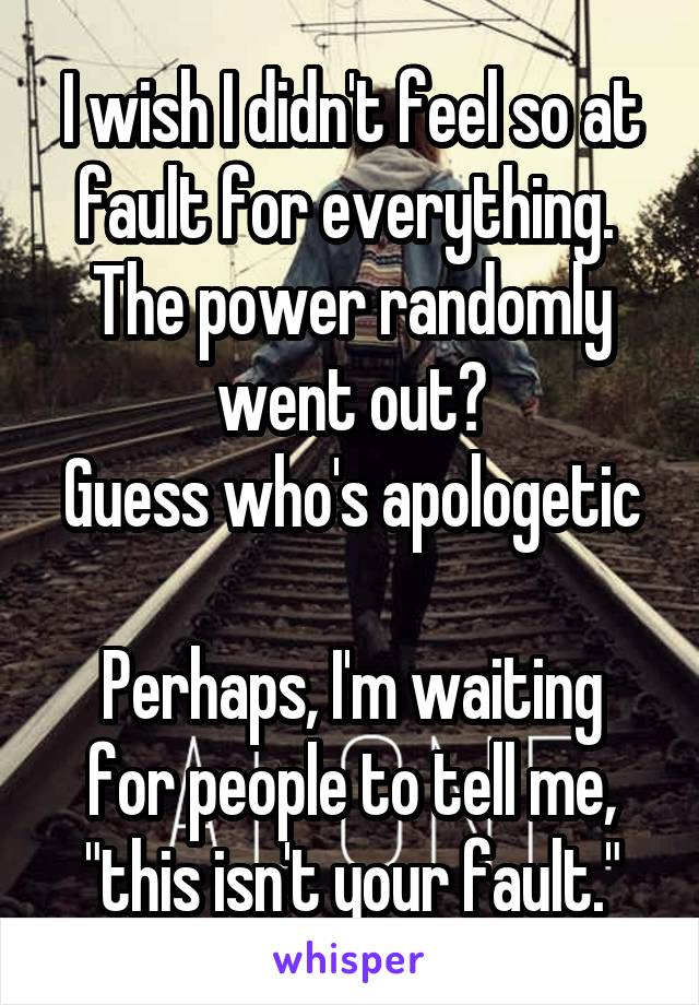 """I wish I didn't feel so at fault for everything.  The power randomly went out? Guess who's apologetic  Perhaps, I'm waiting for people to tell me, """"this isn't your fault."""""""