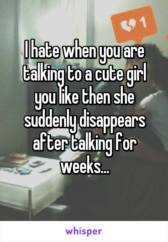 I hate when you are talking to a cute girl you like then she suddenly disappears after talking for weeks...