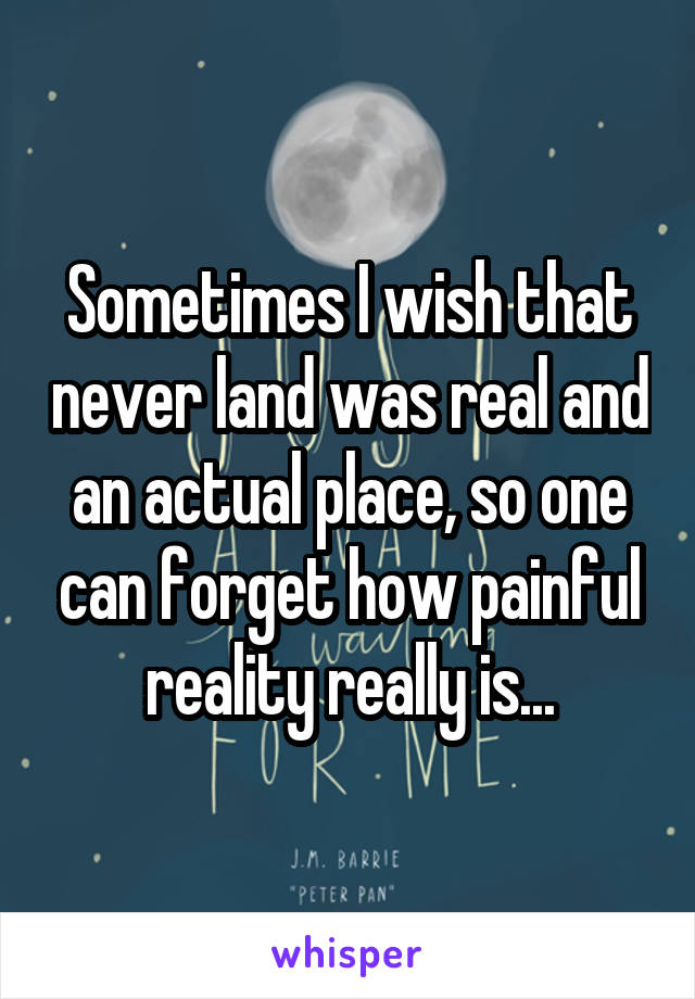 Sometimes I wish that never land was real and an actual place, so one can forget how painful reality really is...
