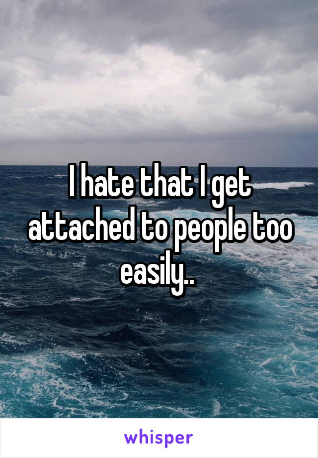 I hate that I get attached to people too easily..