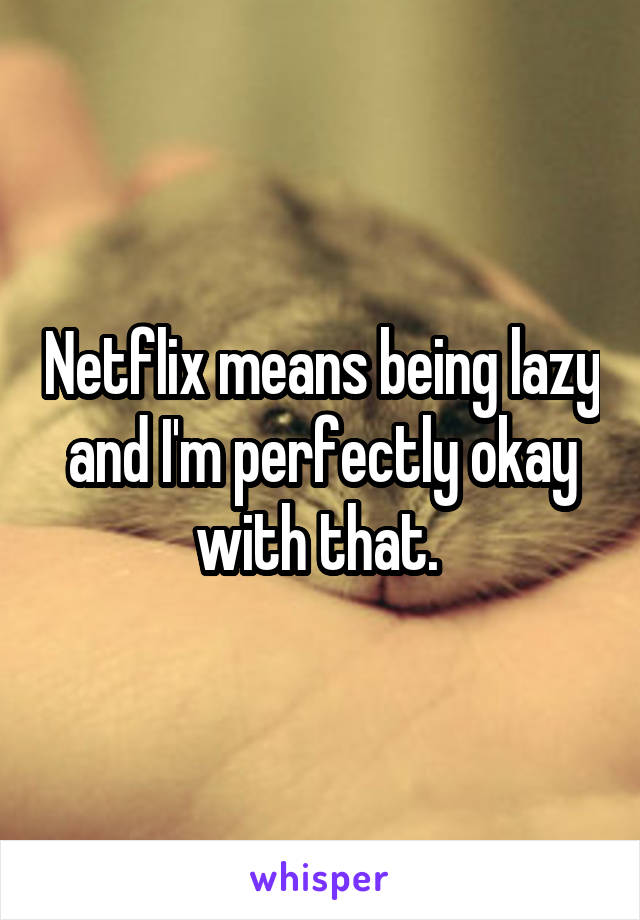 Netflix means being lazy and I'm perfectly okay with that.