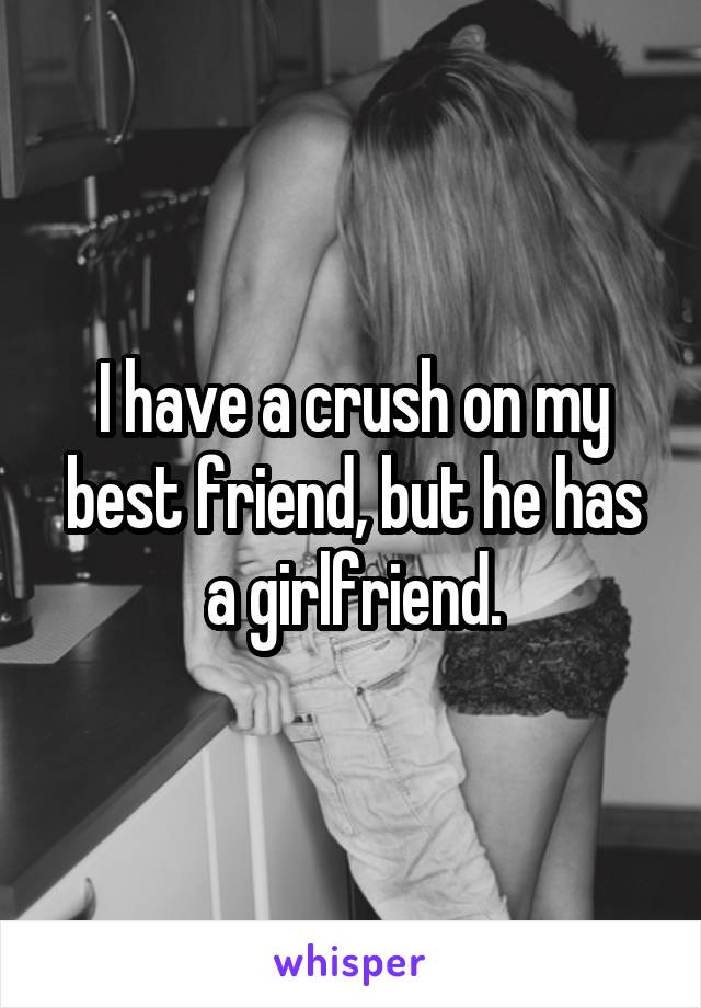 I have a crush on my best friend, but he has a girlfriend.