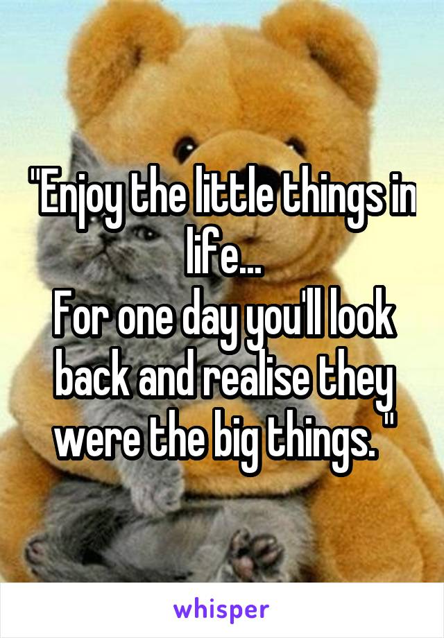 """Enjoy the little things in life... For one day you'll look back and realise they were the big things. """