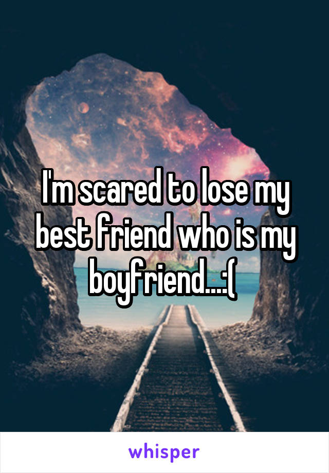 I'm scared to lose my best friend who is my boyfriend...:(