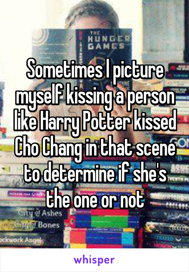 Sometimes I picture myself kissing a person like Harry Potter kissed Cho Chang in that scene to determine if she's the one or not