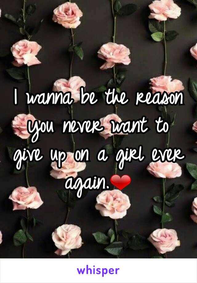 I wanna be the reason you never want to give up on a girl ever again.❤