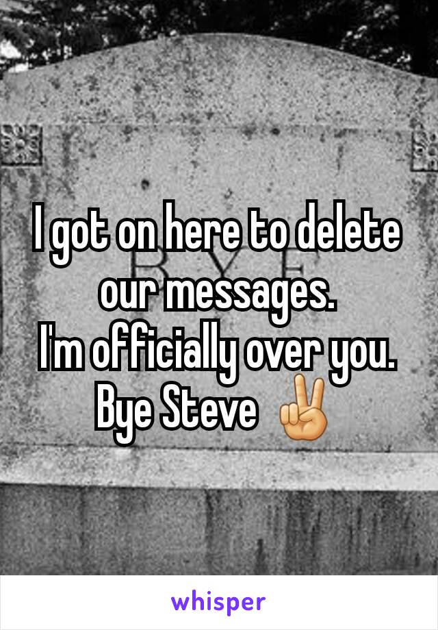 I got on here to delete our messages. I'm officially over you. Bye Steve ✌