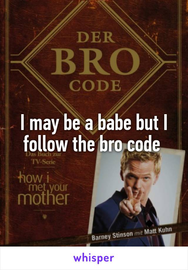 I may be a babe but I follow the bro code