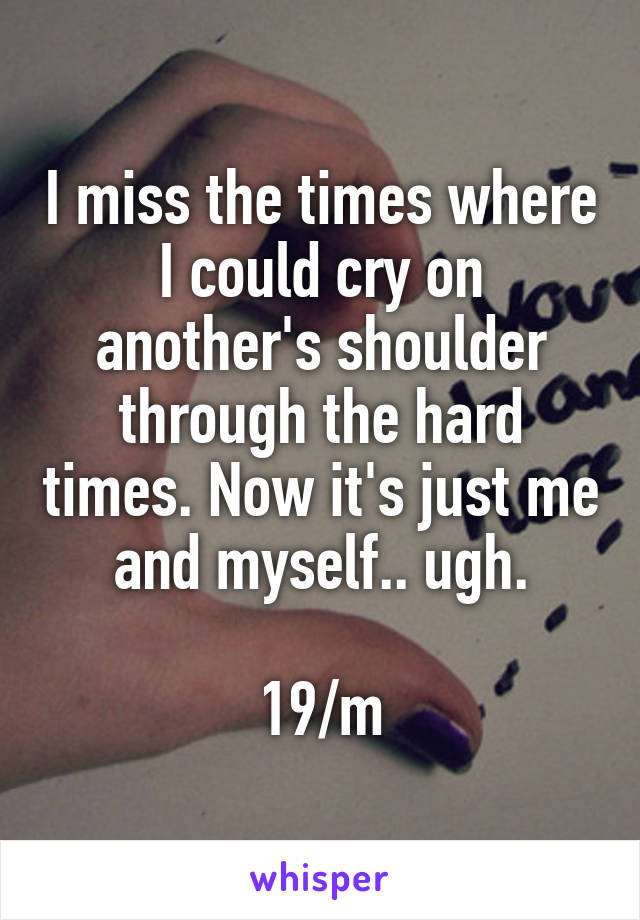 I miss the times where I could cry on another's shoulder through the hard times. Now it's just me and myself.. ugh.  19/m