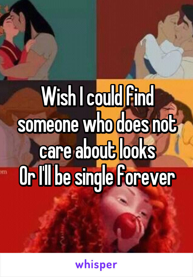 Wish I could find someone who does not care about looks Or I'll be single forever