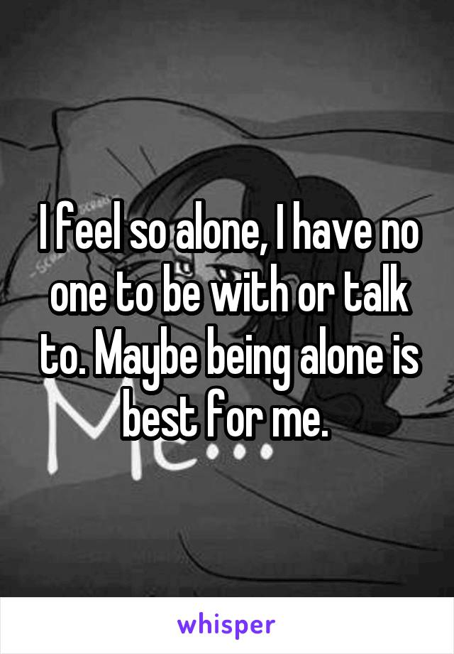 I feel so alone, I have no one to be with or talk to. Maybe being alone is best for me.