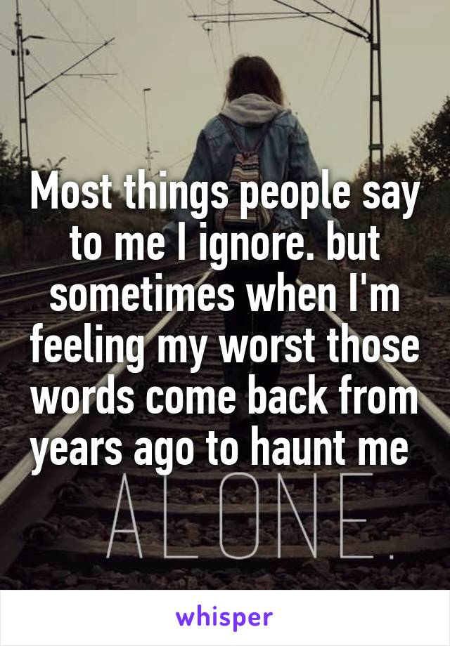 Most things people say to me I ignore. but sometimes when I'm feeling my worst those words come back from years ago to haunt me