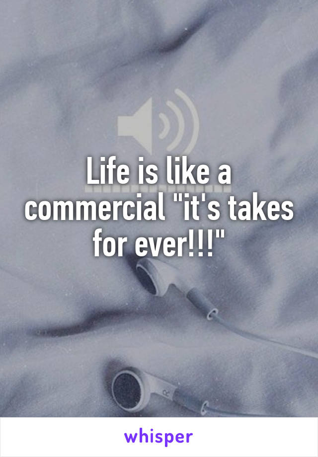 """Life is like a commercial """"it's takes for ever!!!"""""""