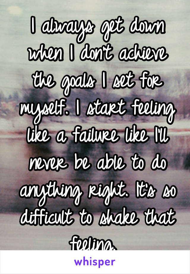 I always get down when I don't achieve the goals I set for myself. I start feeling like a failure like I'll never be able to do anything right. It's so difficult to shake that feeling.