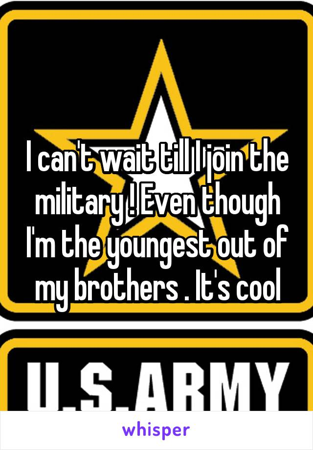 I can't wait till I join the military ! Even though I'm the youngest out of my brothers . It's cool