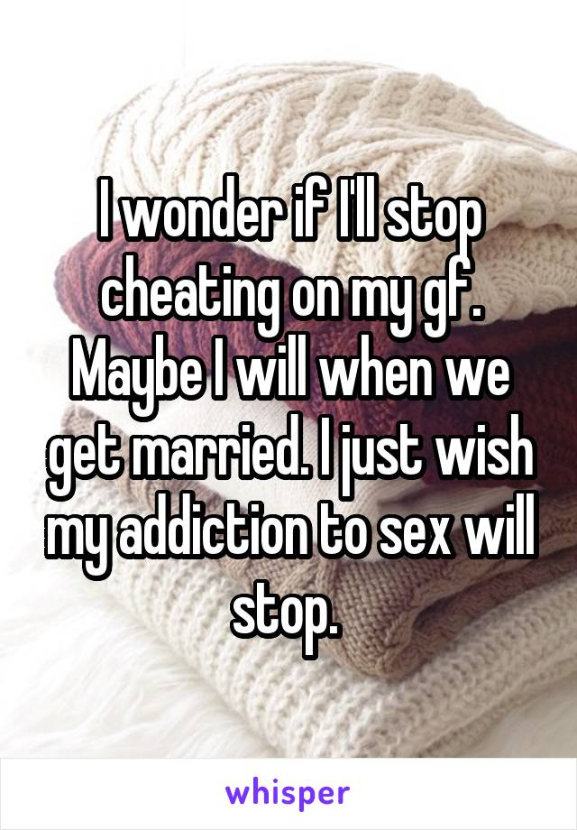 I wonder if I'll stop cheating on my gf. Maybe I will when we get married. I just wish my addiction to sex will stop.