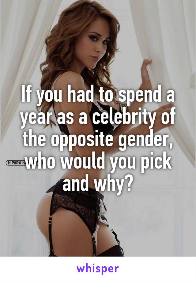 If you had to spend a year as a celebrity of the opposite gender, who would you pick and why?