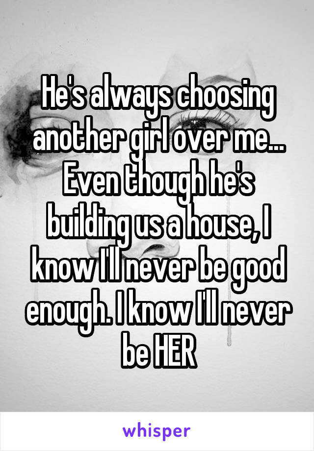 He's always choosing another girl over me... Even though he's building us a house, I know I'll never be good enough. I know I'll never be HER