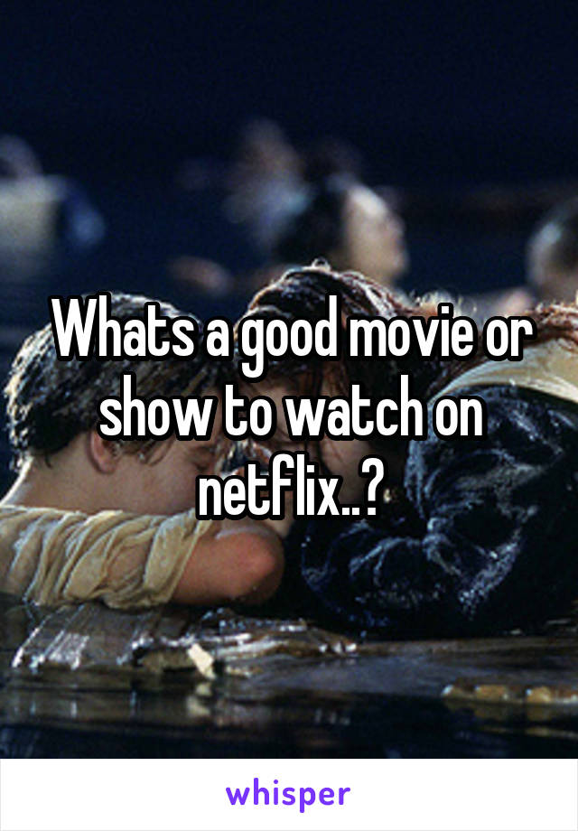 Whats a good movie or show to watch on netflix..?
