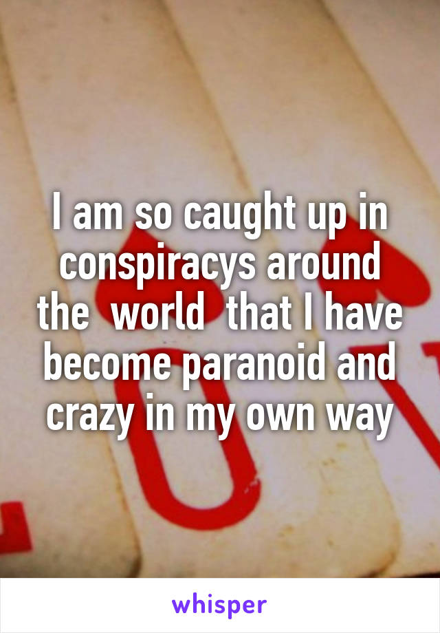 I am so caught up in conspiracys around the  world  that I have become paranoid and crazy in my own way