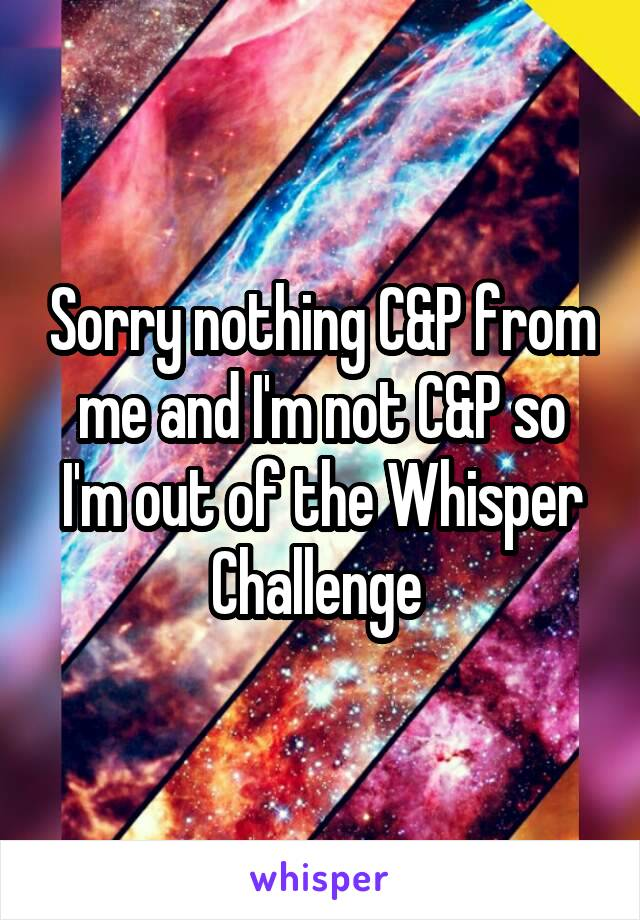 Sorry nothing C&P from me and I'm not C&P so I'm out of the Whisper Challenge