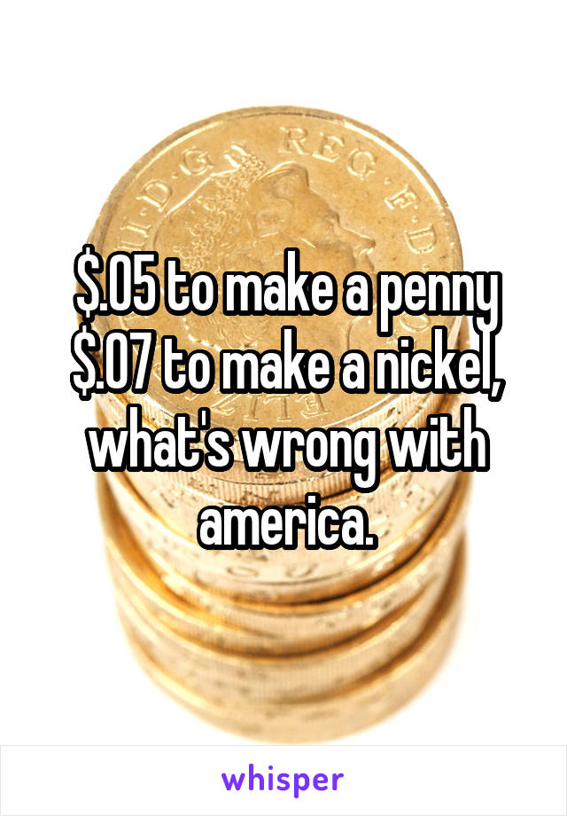 $.05 to make a penny $.07 to make a nickel, what's wrong with america.
