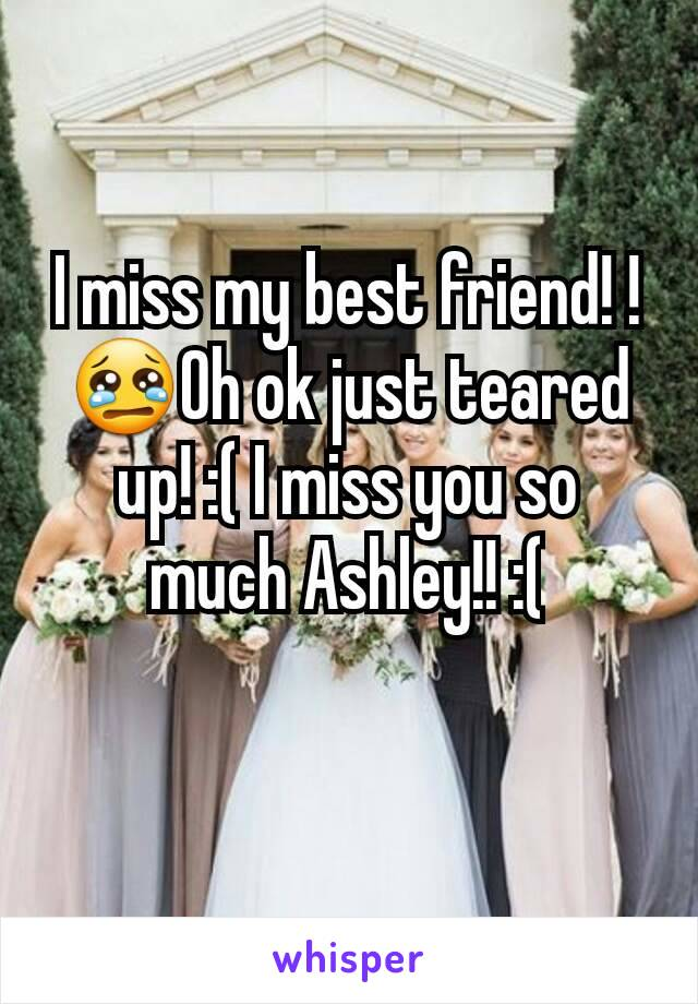 I miss my best friend! ! 😢Oh ok just teared up! :( I miss you so much Ashley!! :(