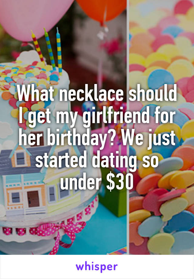 What necklace should I get my girlfriend for her birthday? We just started dating so under $30
