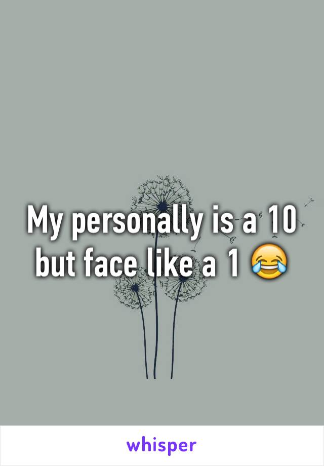 My personally is a 10 but face like a 1 😂