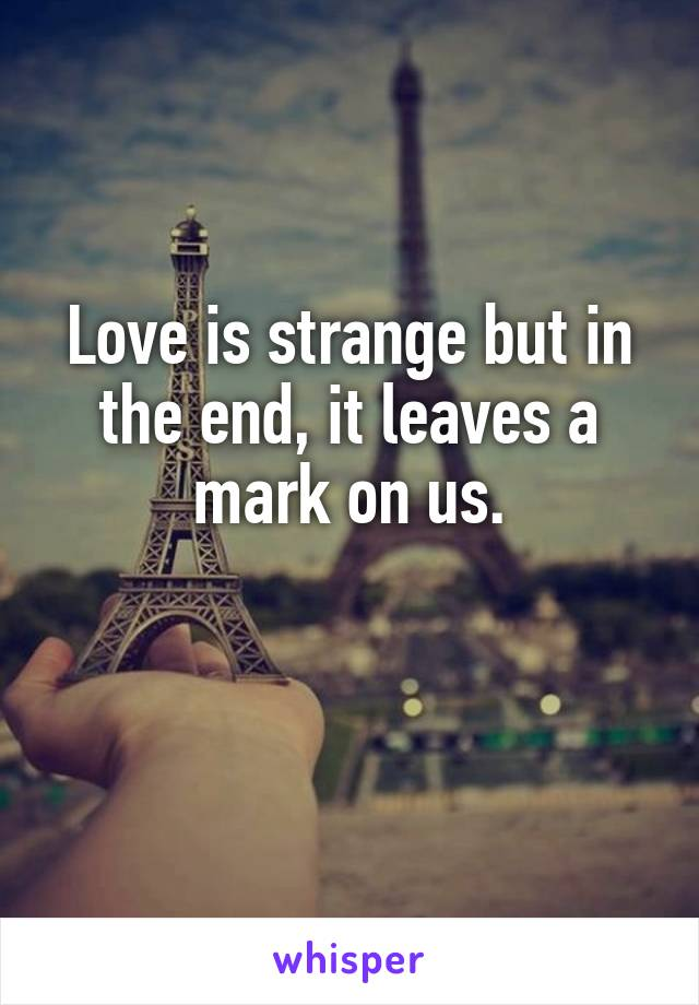 Love is strange but in the end, it leaves a mark on us.