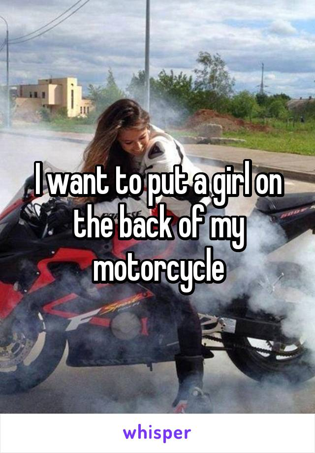 I want to put a girl on the back of my motorcycle
