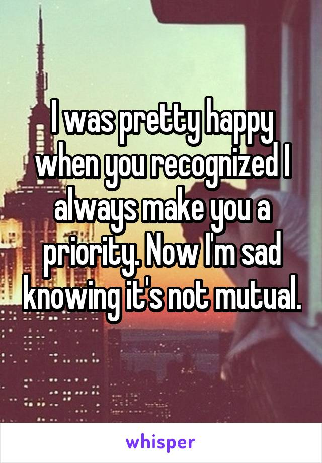 I was pretty happy when you recognized I always make you a priority. Now I'm sad knowing it's not mutual.