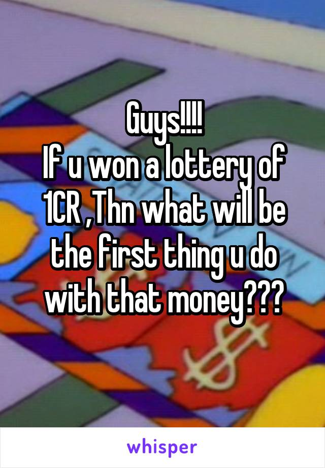 Guys!!!! If u won a lottery of 1CR ,Thn what will be the first thing u do with that money???