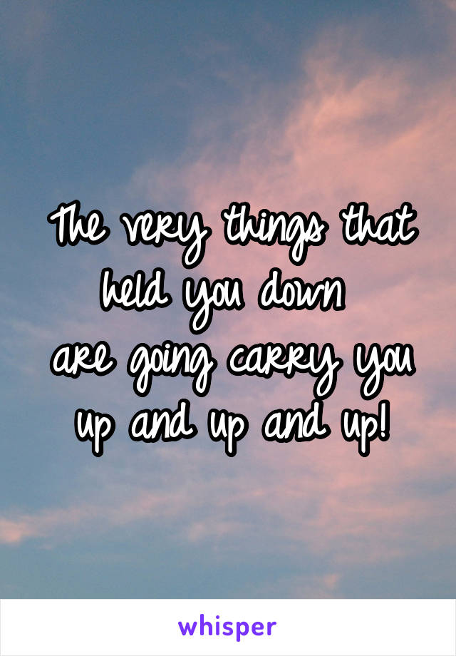 The very things that held you down  are going carry you up and up and up!