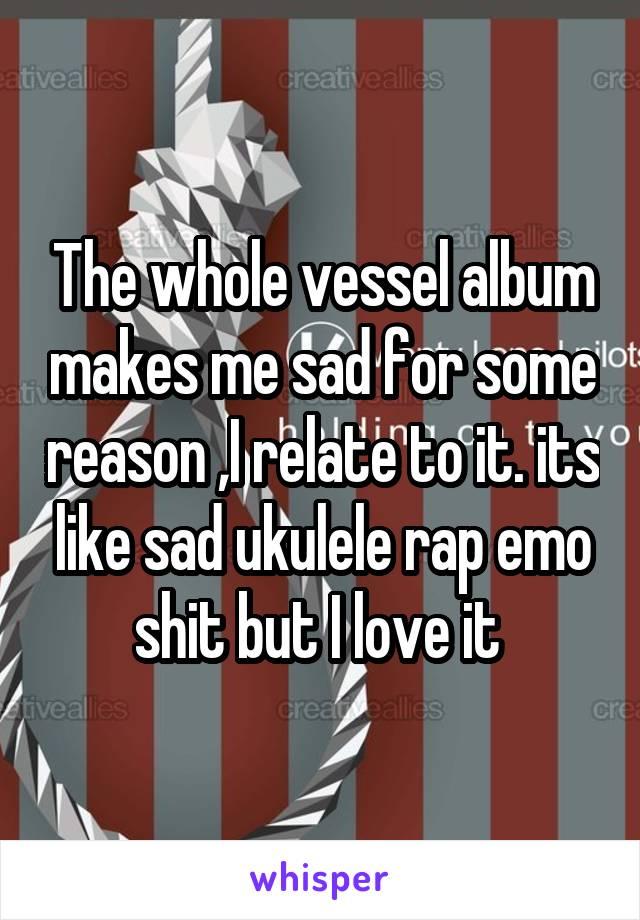 The whole vessel album makes me sad for some reason ,I relate to it. its like sad ukulele rap emo shit but I love it