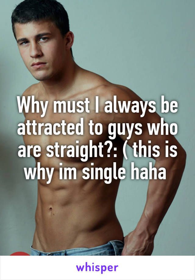 Why must I always be attracted to guys who are straight?: ( this is why im single haha