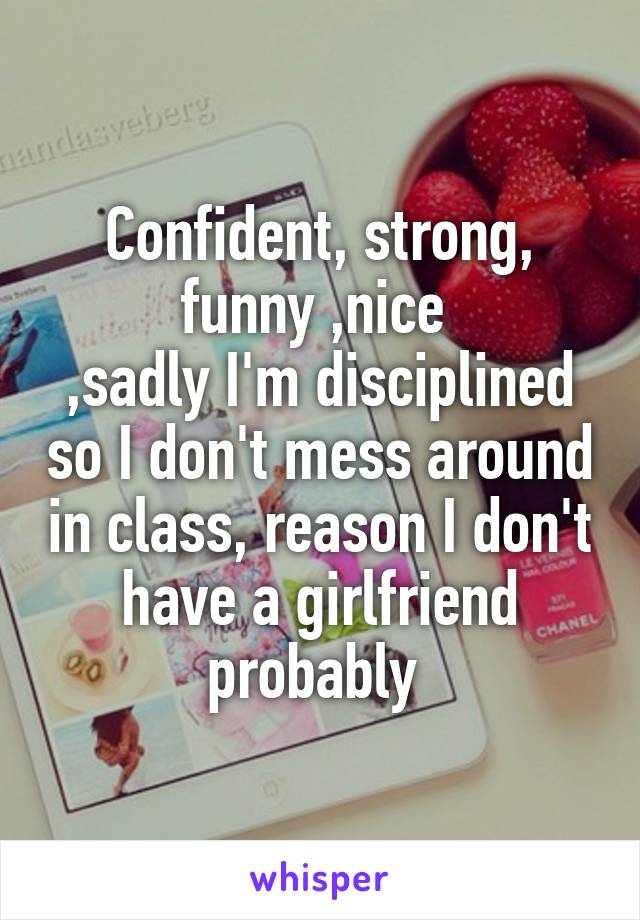 Confident, strong, funny ,nice  ,sadly I'm disciplined so I don't mess around in class, reason I don't have a girlfriend probably