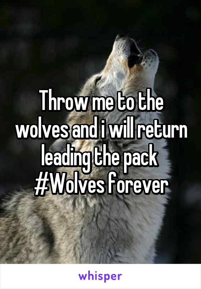 Throw me to the wolves and i will return leading the pack  #Wolves forever