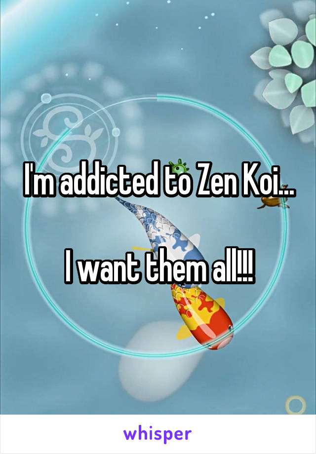 I'm addicted to Zen Koi...  I want them all!!!