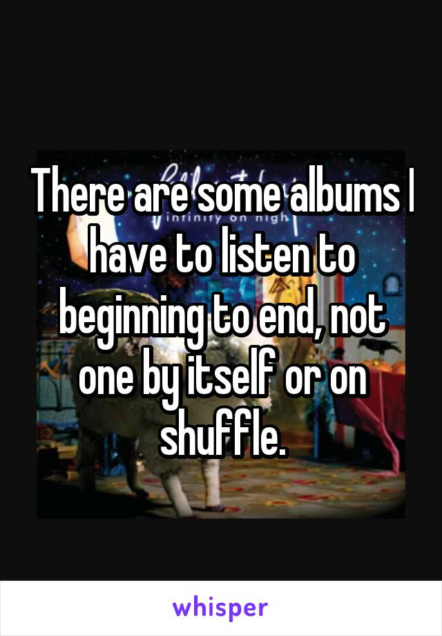 There are some albums I have to listen to beginning to end, not one by itself or on shuffle.