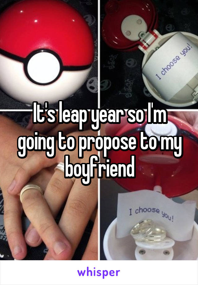 It's leap year so I'm going to propose to my boyfriend
