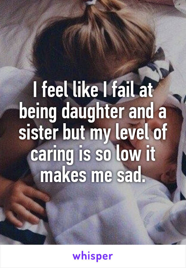 I feel like I fail at being daughter and a sister but my level of caring is so low it makes me sad.
