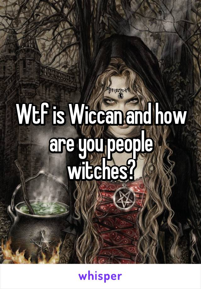 Wtf is Wiccan and how are you people witches?
