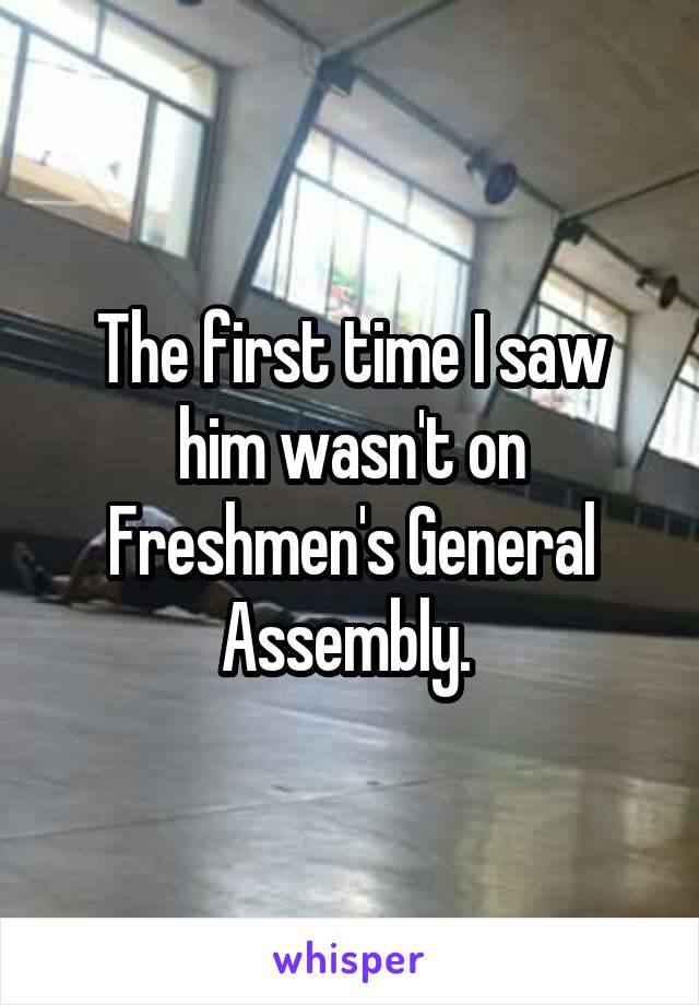 The first time I saw him wasn't on Freshmen's General Assembly.